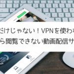 DMMだけじゃない!VPNを使わないと海外から閲覧できない動画配信サービス