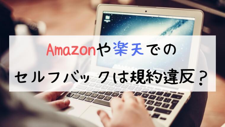 Amazonや楽天でのセルフバックは規約違反?ブログ初心者は要注意!