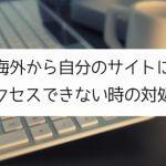 【エックスサーバー】海外から自分のサイトにアクセスできない時の対処法