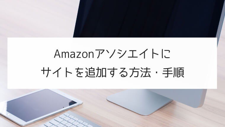 Amazon アソシエイトに新規サイトを追加する方法・手順