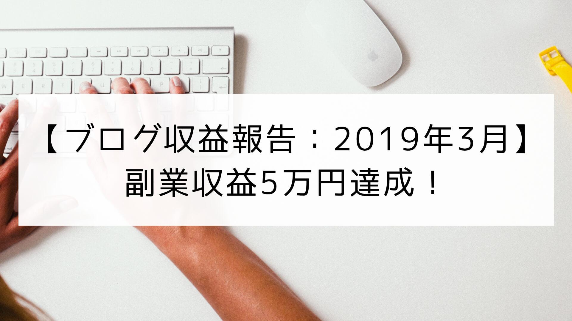 【ブログ(副業)収益報告】2019年3月は副業収益でついに5万円を達成!