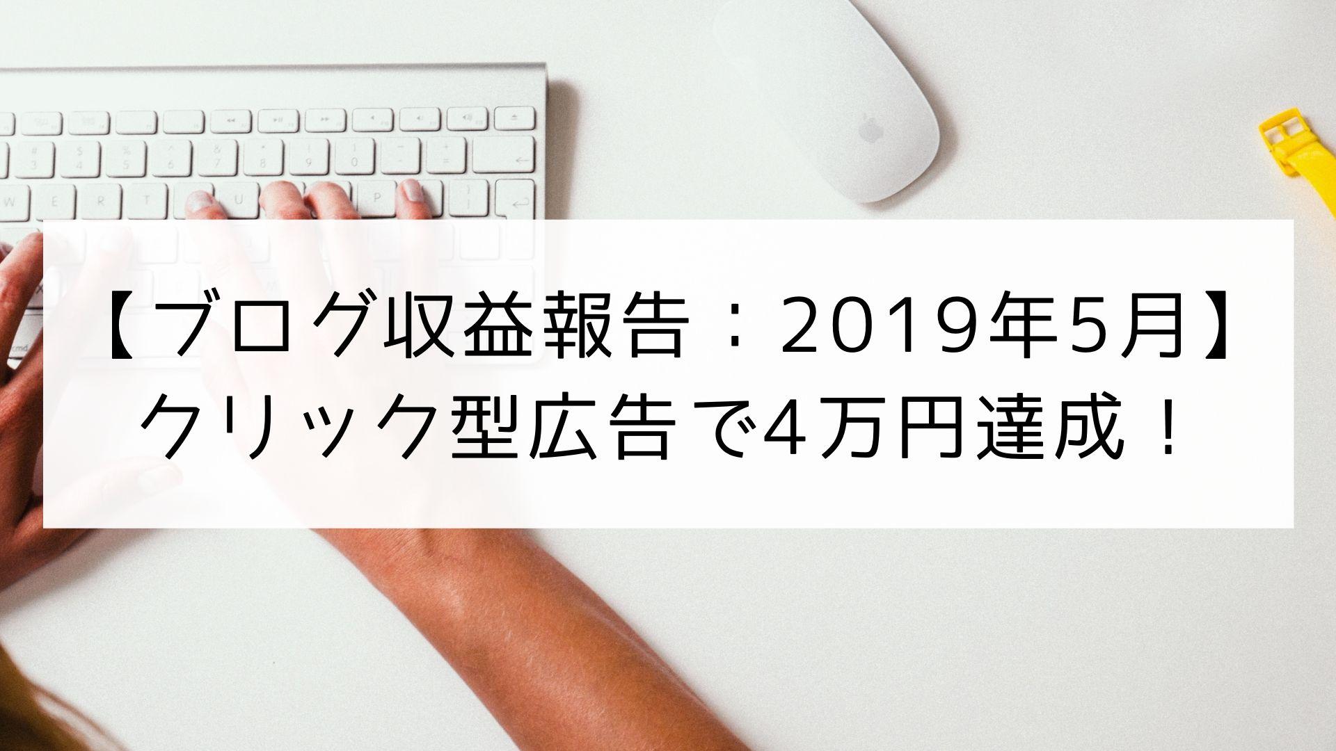 【ブログ(副業)収益報告】2019年5月はクリック型広告で4万円を突破!